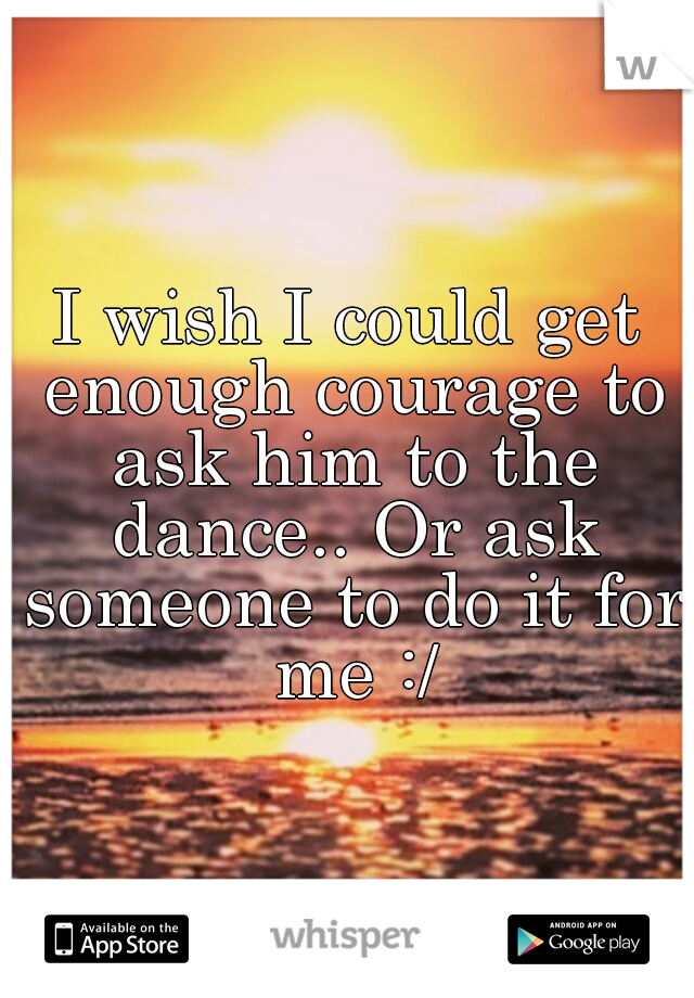 I wish I could get enough courage to ask him to the dance.. Or ask someone to do it for me :/