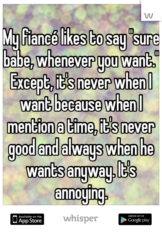 """My fiancé likes to say """"sure babe, whenever you want."""" Except, it's never when I want because when I mention a time, it's never good and always when he wants anyway. It's annoying."""
