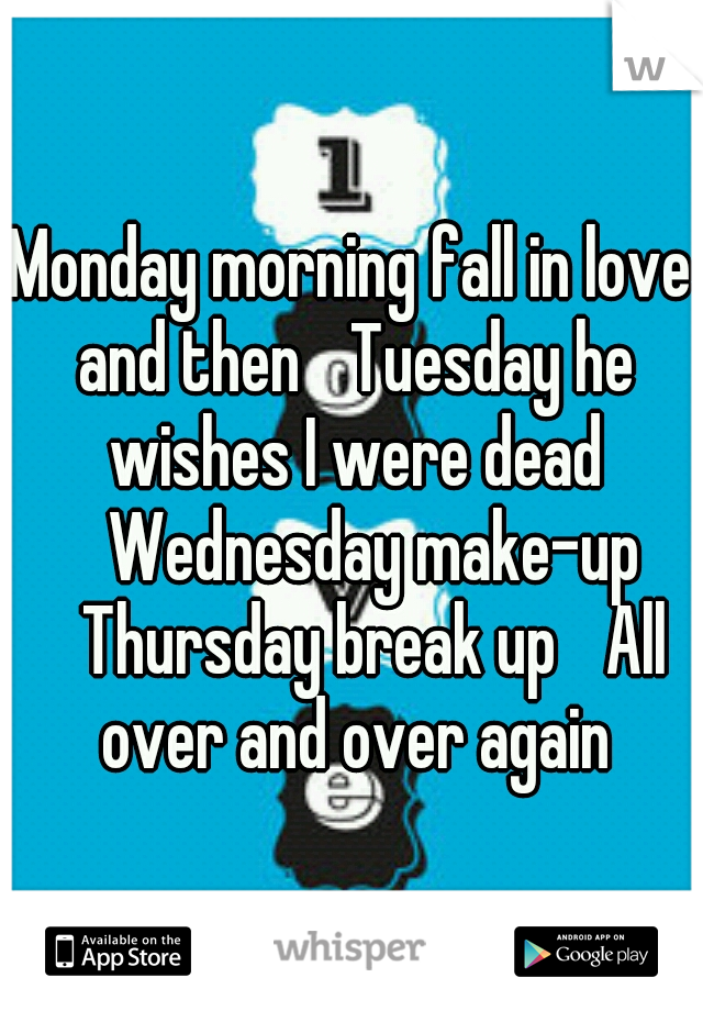 Monday morning fall in love and then  Tuesday he wishes I were dead  Wednesday make-up  Thursday break up  All over and over again