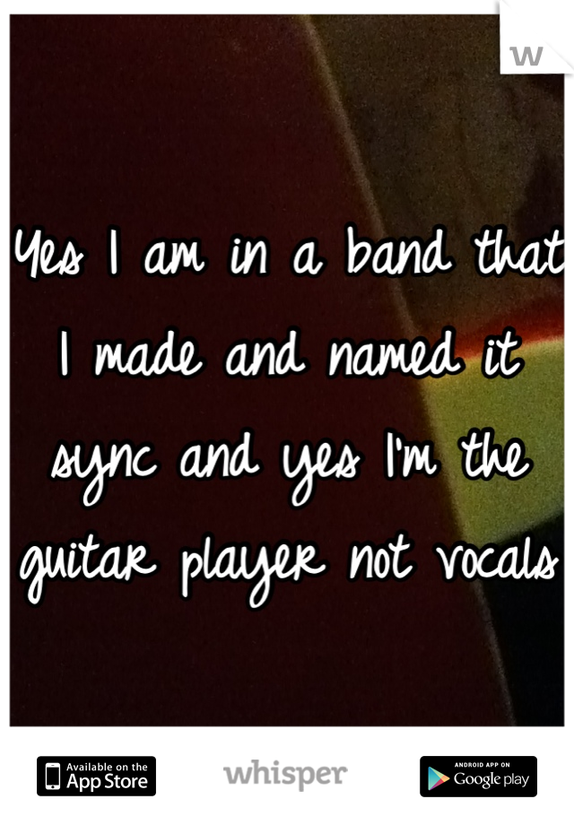 Yes I am in a band that I made and named it sync and yes I'm the guitar player not vocals