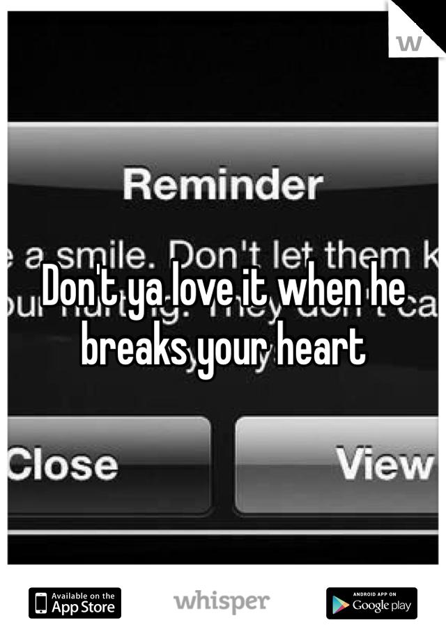 Don't ya love it when he breaks your heart