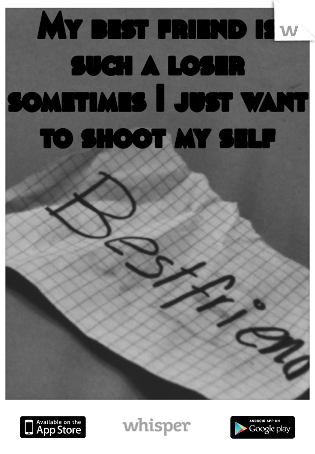 My best friend is such a loser sometimes I just want to shoot my self