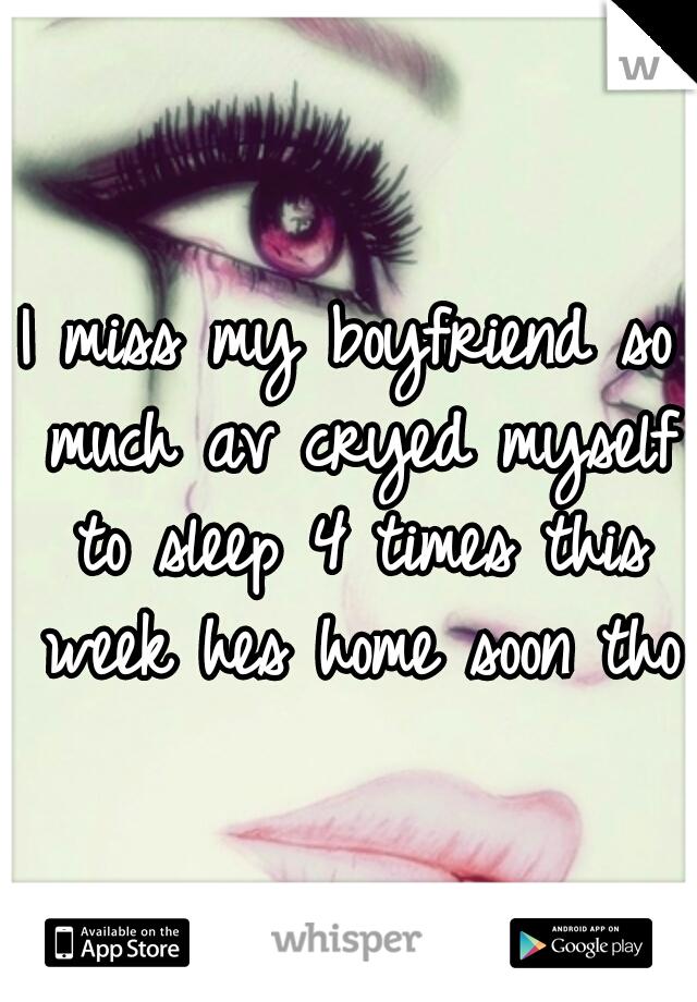 I miss my boyfriend so much av cryed myself to sleep 4 times this week hes home soon tho