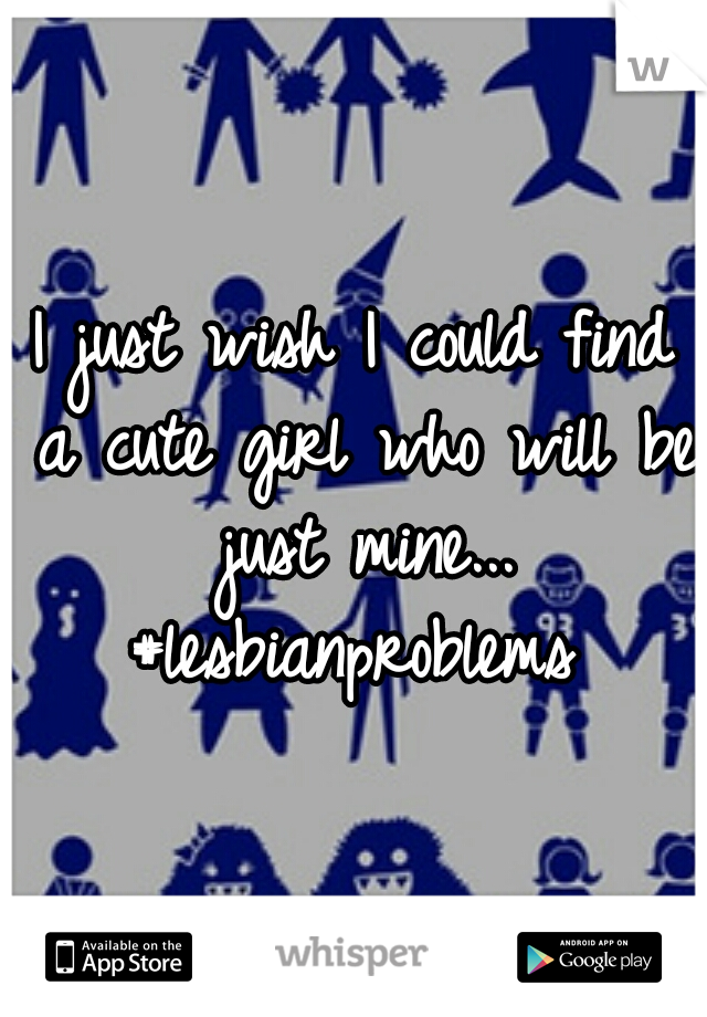 I just wish I could find a cute girl who will be just mine... #lesbianproblems
