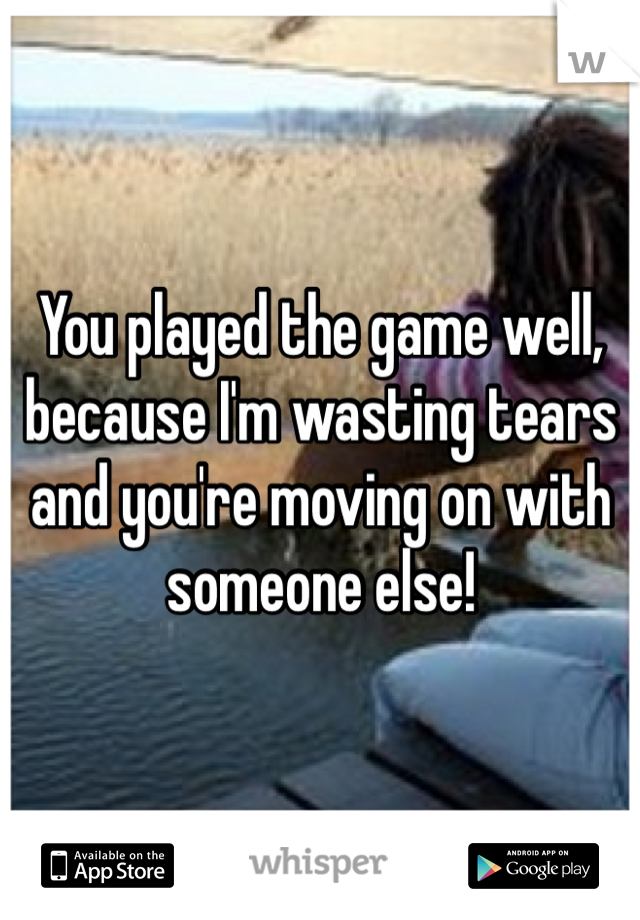 You played the game well, because I'm wasting tears and you're moving on with someone else!