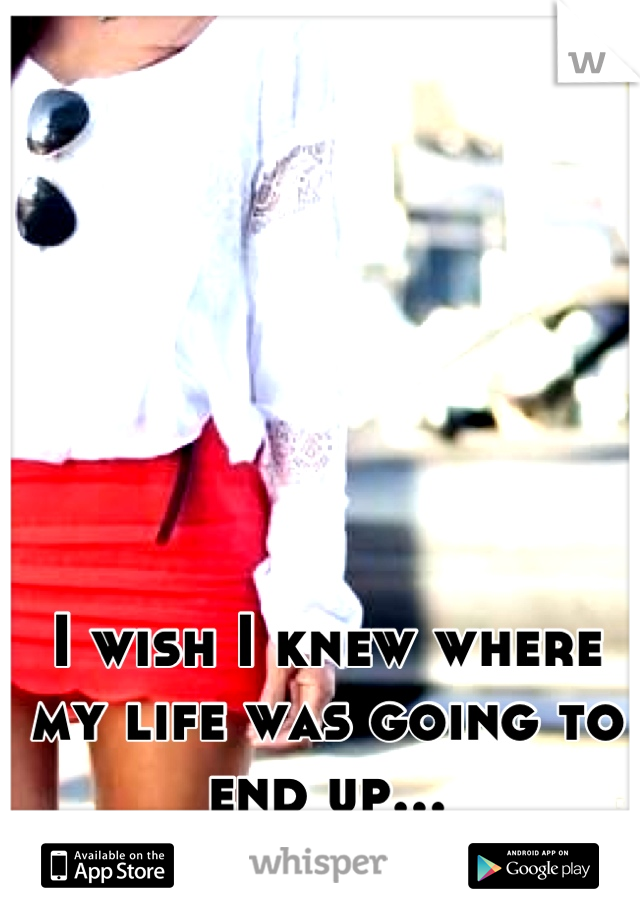 I wish I knew where my life was going to end up...