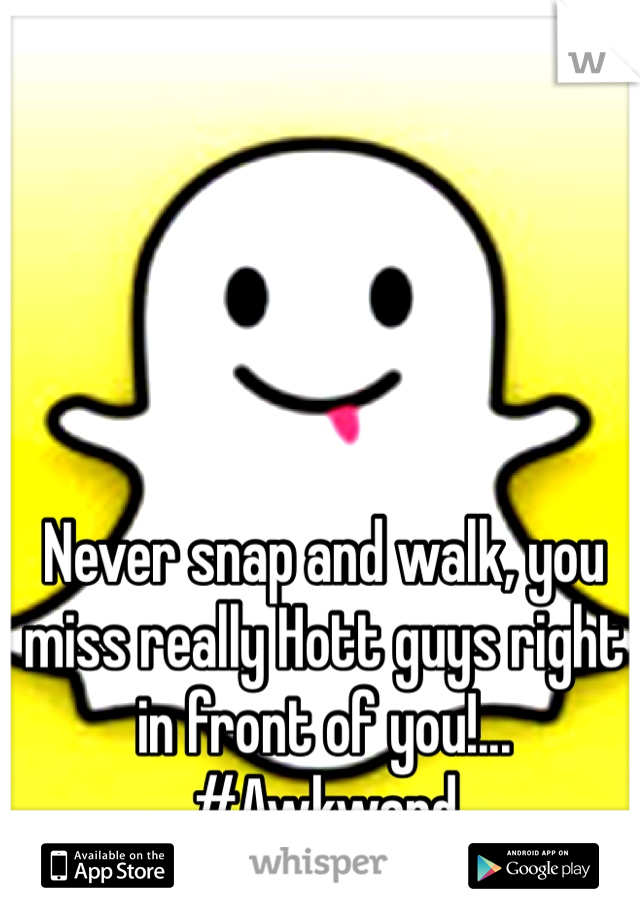 Never snap and walk, you miss really Hott guys right in front of you!... #Awkward