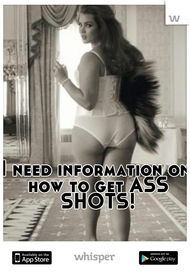 I need information on how to get ASS SHOTS!