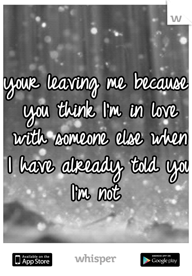 your leaving me because you think I'm in love with someone else when I have already told you I'm not
