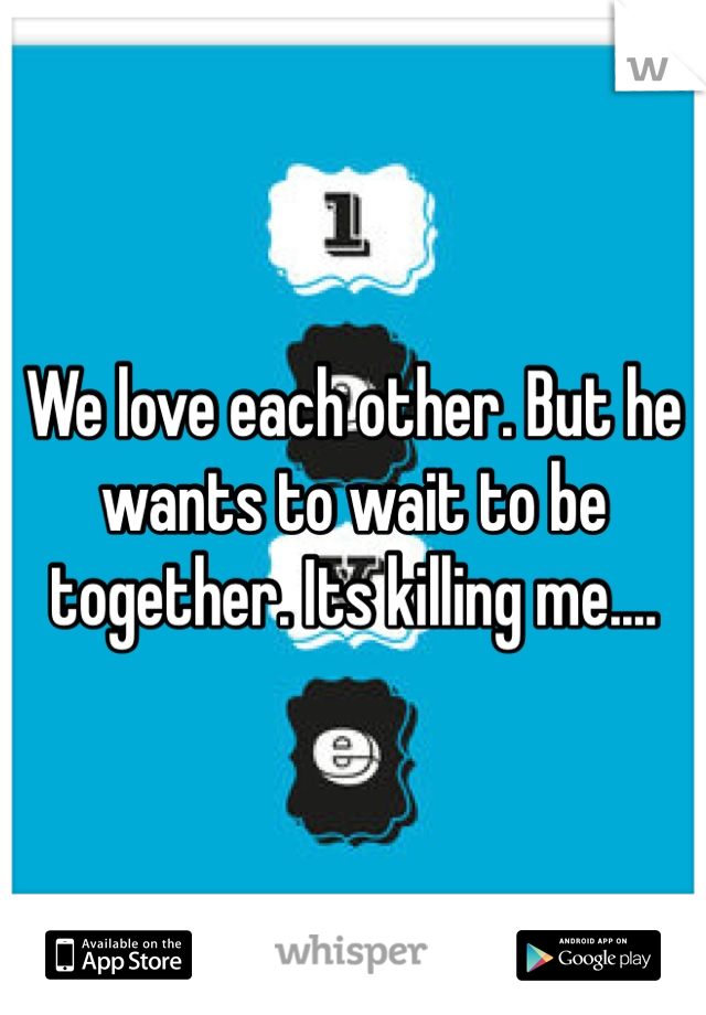 We love each other. But he wants to wait to be together. Its killing me....