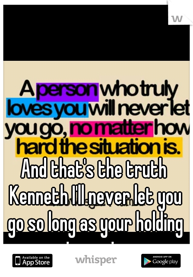 And that's the truth Kenneth I'll never let you go so long as your holding on to me too...