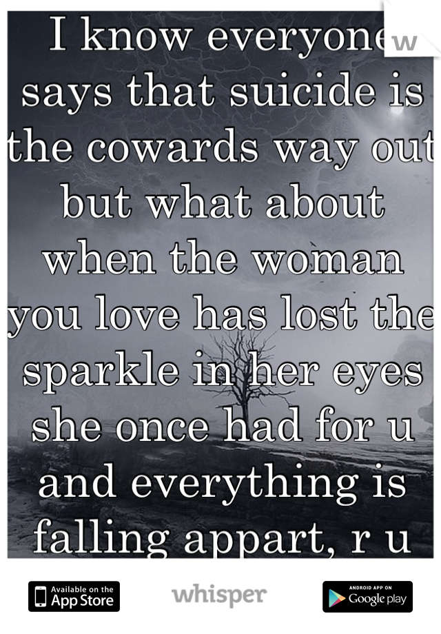 I know everyone says that suicide is the cowards way out but what about when the woman you love has lost the sparkle in her eyes she once had for u and everything is falling appart, r u still a coward?