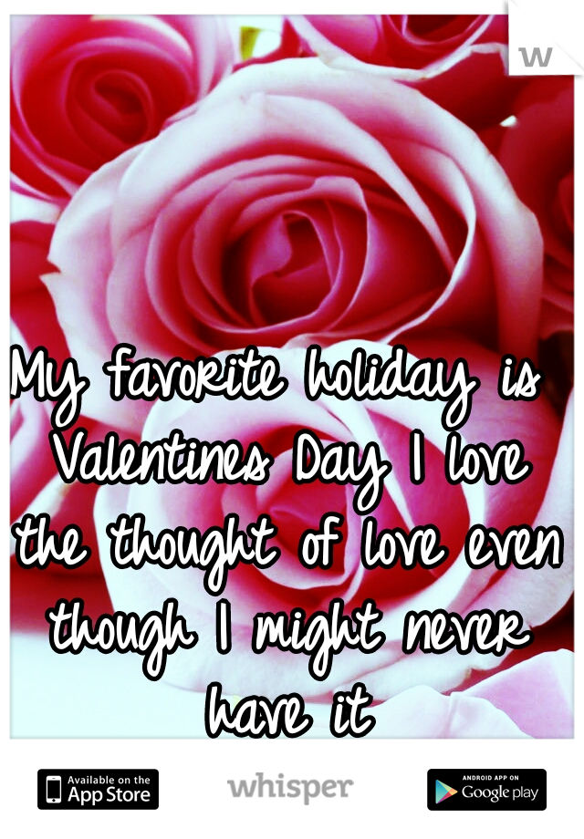 My favorite holiday is Valentines Day I love the thought of love even though I might never have it