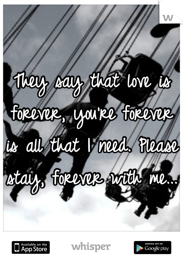 They say that love is forever, you're forever is all that I need. Please stay, forever with me...