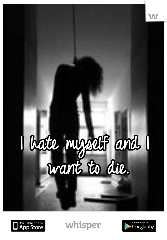 I hate myself and I want to die.