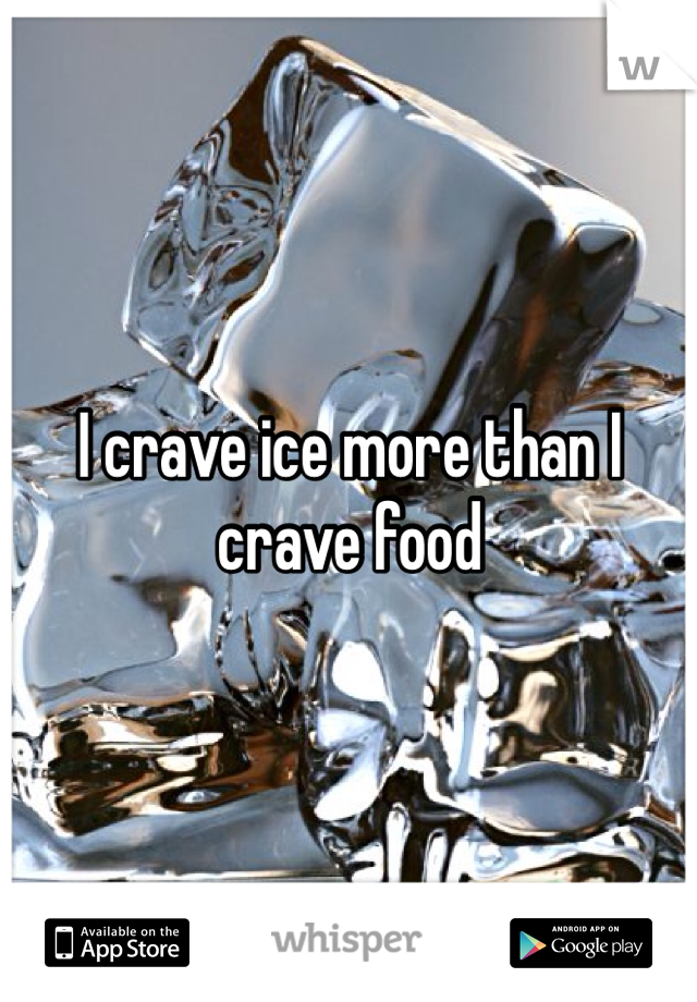 I crave ice more than I crave food