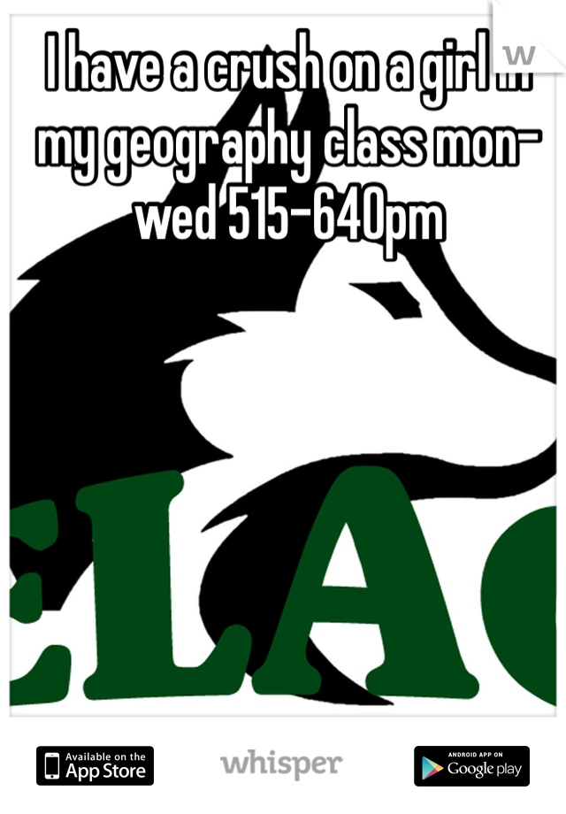 I have a crush on a girl in my geography class mon-wed 515-640pm