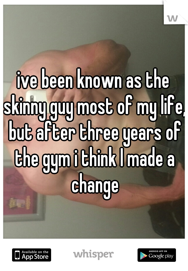 ive been known as the skinny guy most of my life, but after three years of the gym i think I made a change