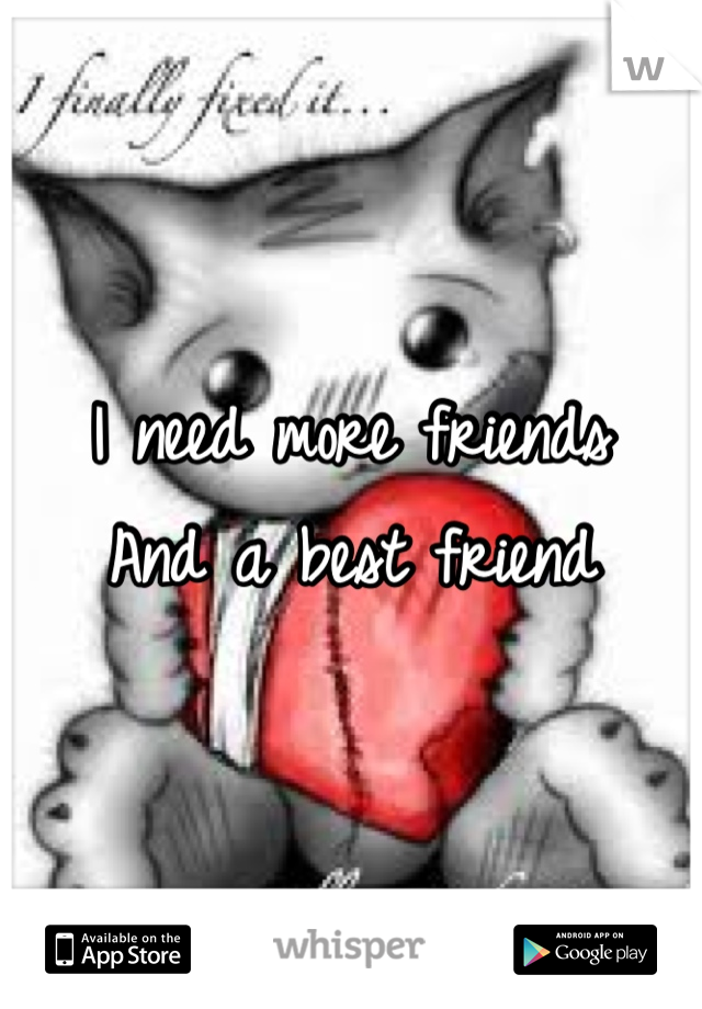 I need more friends  And a best friend