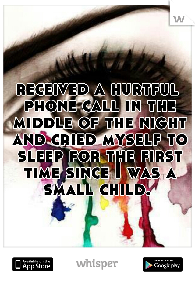 received a hurtful phone call in the middle of the night and cried myself to sleep for the first time since I was a small child.