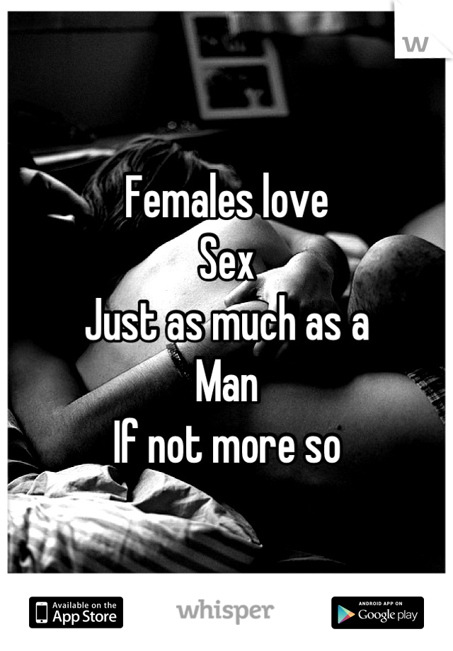 Females love  Sex  Just as much as a  Man  If not more so