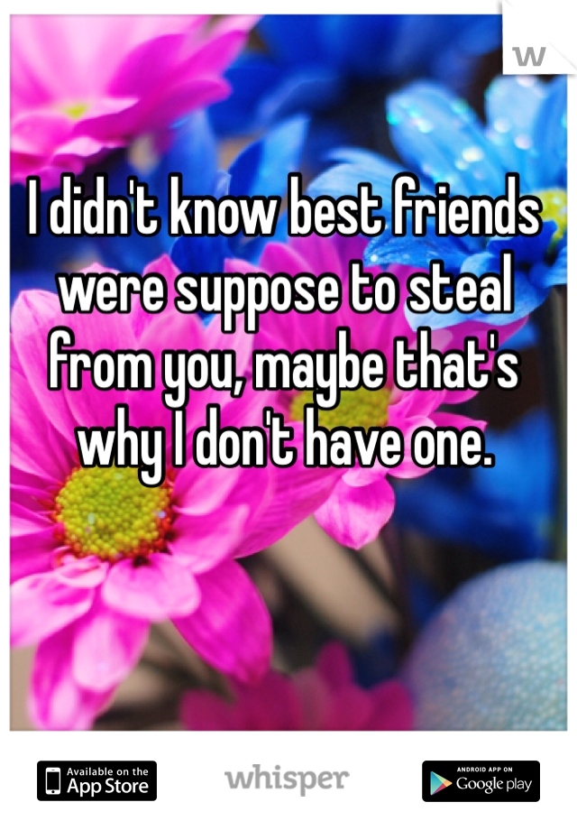 I didn't know best friends were suppose to steal from you, maybe that's why I don't have one.