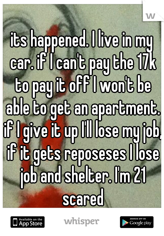 its happened. I live in my car. if I can't pay the 17k to pay it off I won't be able to get an apartment. if I give it up I'll lose my job, if it gets reposeses I lose job and shelter. I'm 21 scared