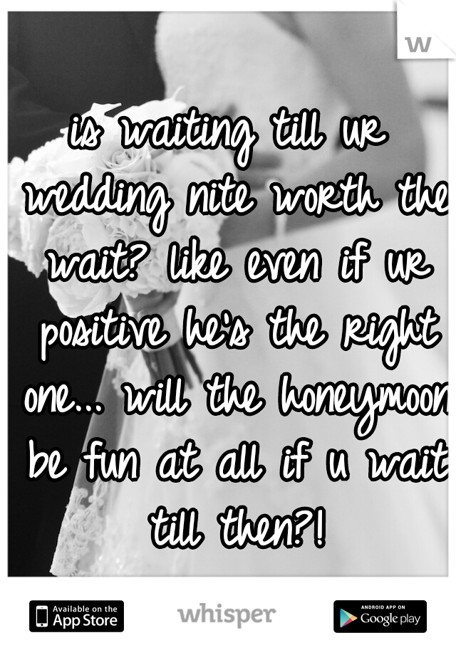 is waiting till ur wedding nite worth the wait? like even if ur positive he's the right one... will the honeymoon be fun at all if u wait till then?!