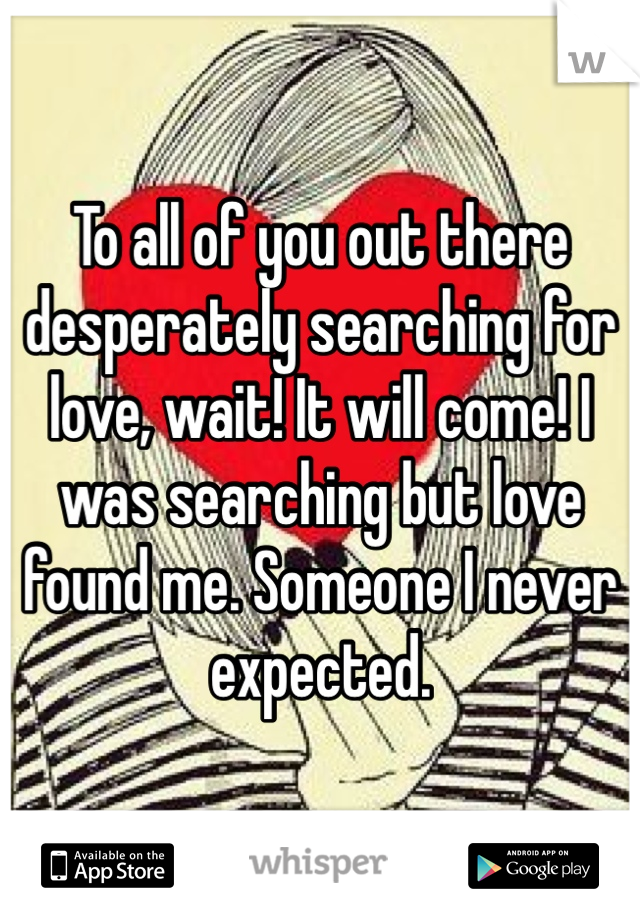 To all of you out there desperately searching for love, wait! It will come! I was searching but love found me. Someone I never expected.