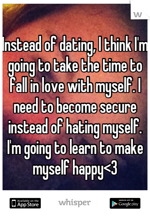Instead of dating, I think I'm going to take the time to fall in love with myself. I need to become secure instead of hating myself. I'm going to learn to make myself happy<3