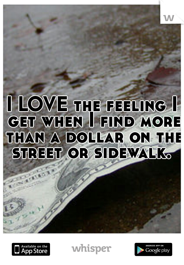 I LOVE the feeling I get when I find more than a dollar on the street or sidewalk.