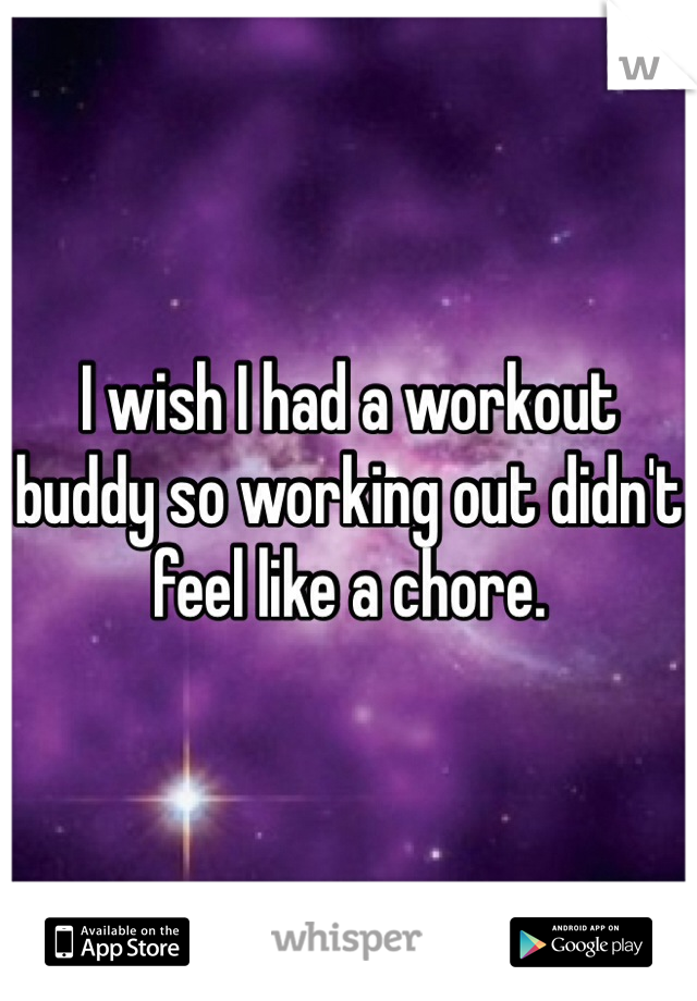I wish I had a workout buddy so working out didn't feel like a chore.