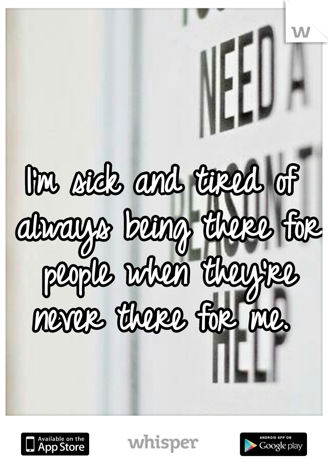 I'm sick and tired of always being there for people when they're never there for me.