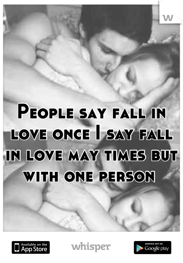 People say fall in love once I say fall in love may times but with one person