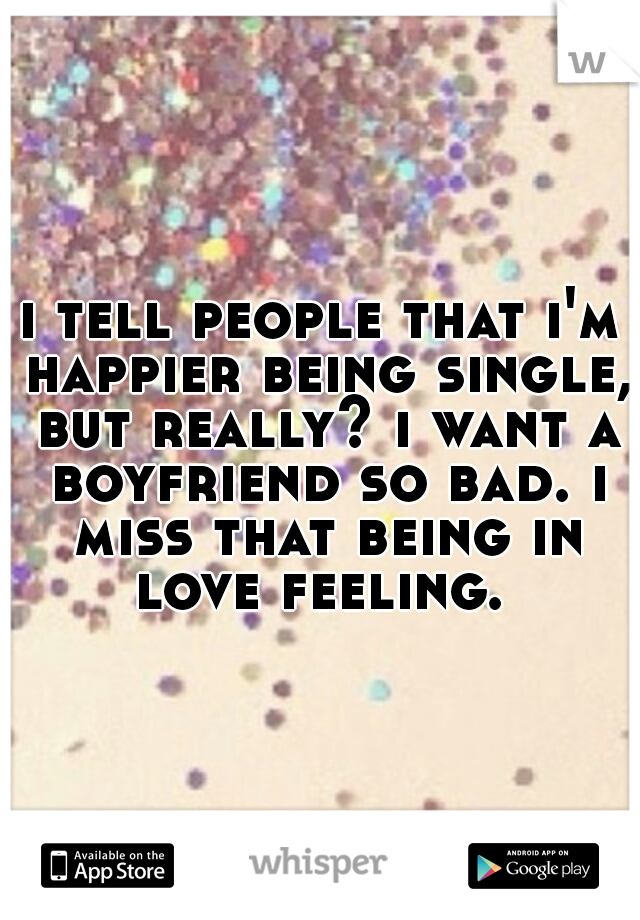 i tell people that i'm happier being single, but really? i want a boyfriend so bad. i miss that being in love feeling.