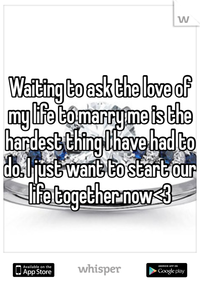 Waiting to ask the love of my life to marry me is the hardest thing I have had to do. I just want to start our life together now<3