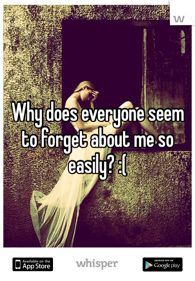 Why does everyone seem to forget about me so easily? :(