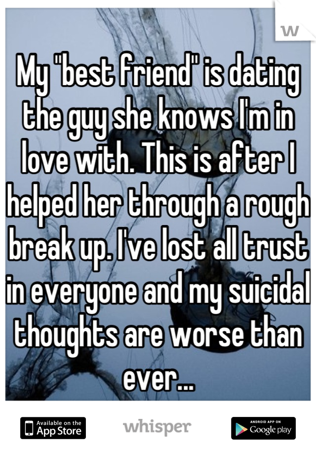 "My ""best friend"" is dating the guy she knows I'm in love with. This is after I helped her through a rough break up. I've lost all trust in everyone and my suicidal thoughts are worse than ever..."
