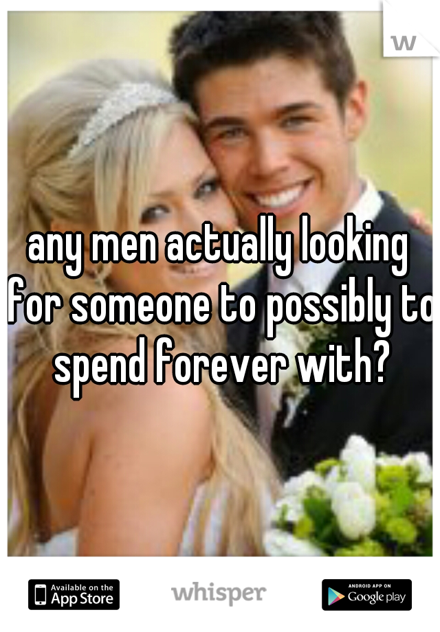 any men actually looking for someone to possibly to spend forever with?