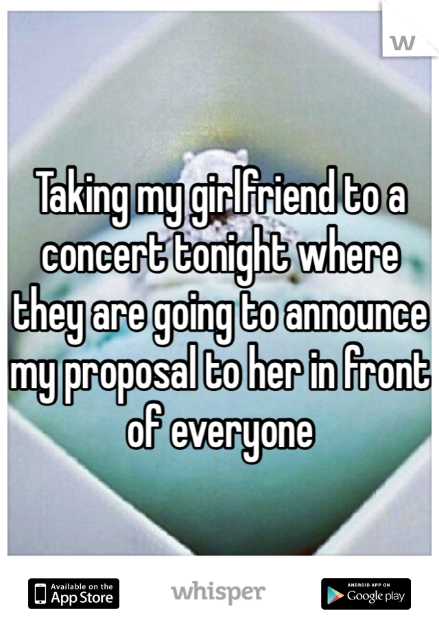 Taking my girlfriend to a concert tonight where they are going to announce my proposal to her in front of everyone