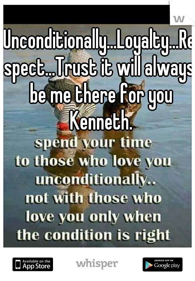 Unconditionally...Loyalty...Respect...Trust it will always be me there for you Kenneth.