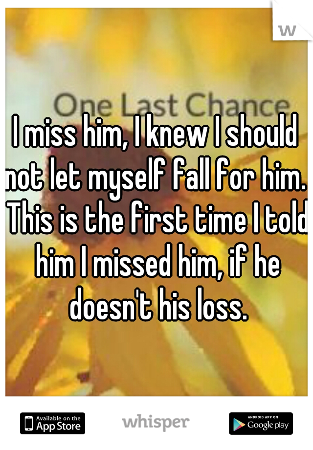 I miss him, I knew I should not let myself fall for him.  This is the first time I told him I missed him, if he doesn't his loss.