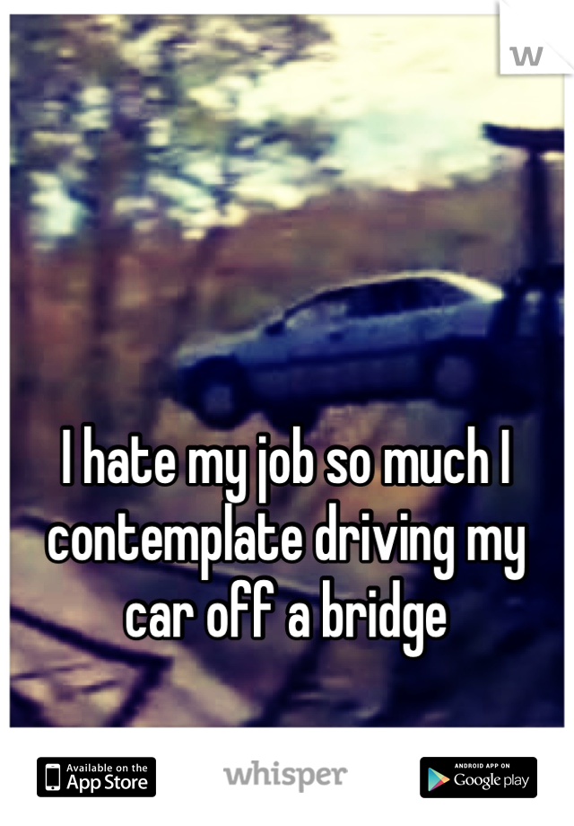 I hate my job so much I contemplate driving my car off a bridge   Just so I don't have too go