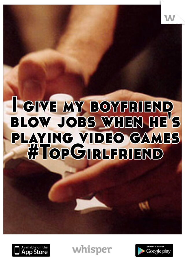 I give my boyfriend blow jobs when he's playing video games #TopGirlfriend