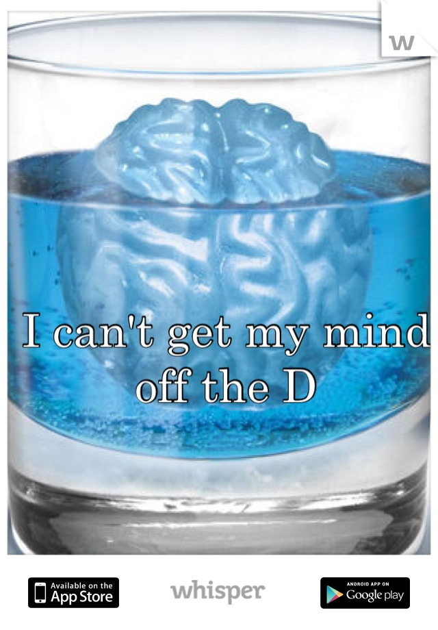 I can't get my mind off the D