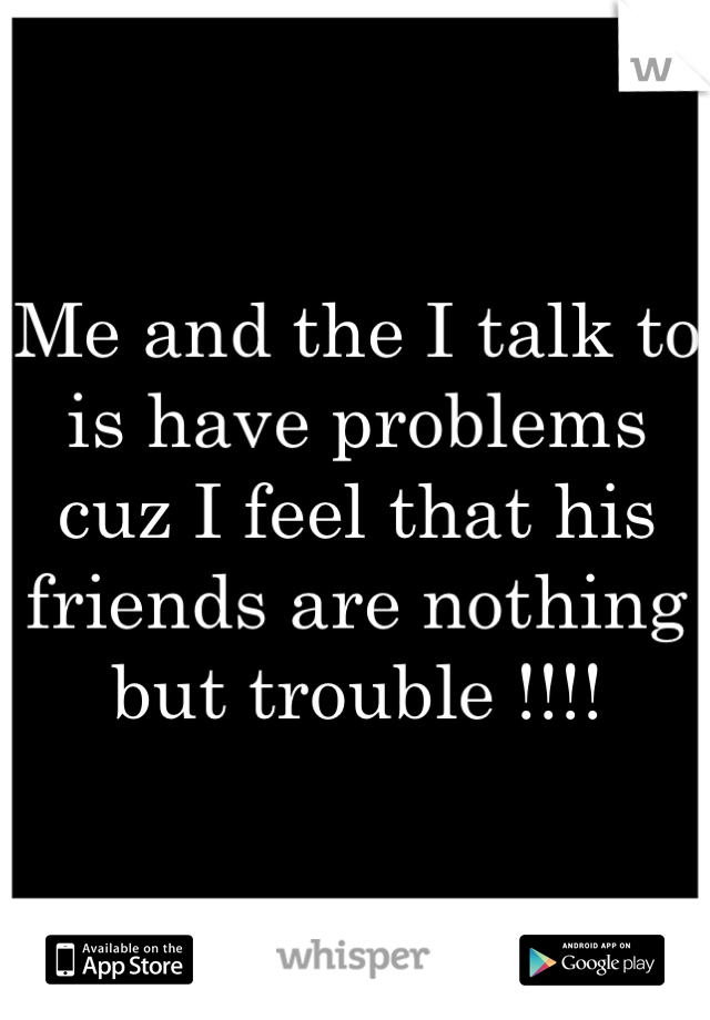 Me and the I talk to is have problems cuz I feel that his friends are nothing but trouble !!!!