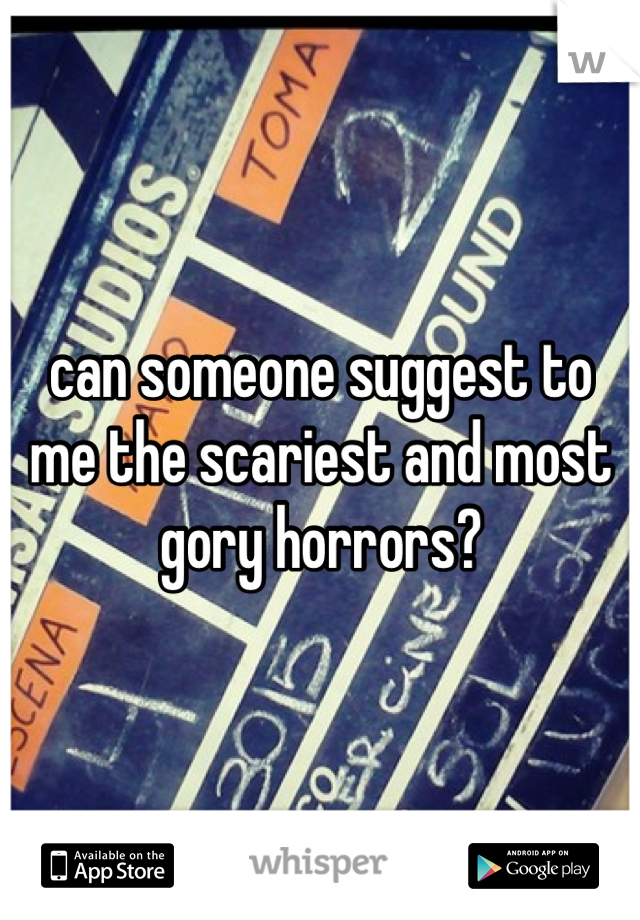 can someone suggest to me the scariest and most gory horrors?