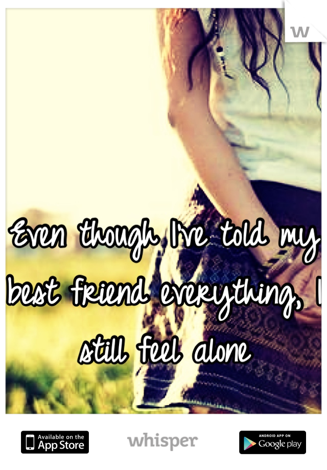 Even though I've told my best friend everything, I still feel alone