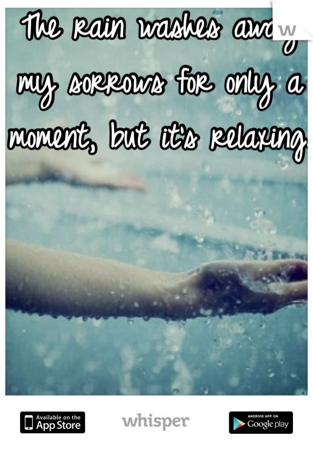The rain washes away my sorrows for only a moment, but it's relaxing.