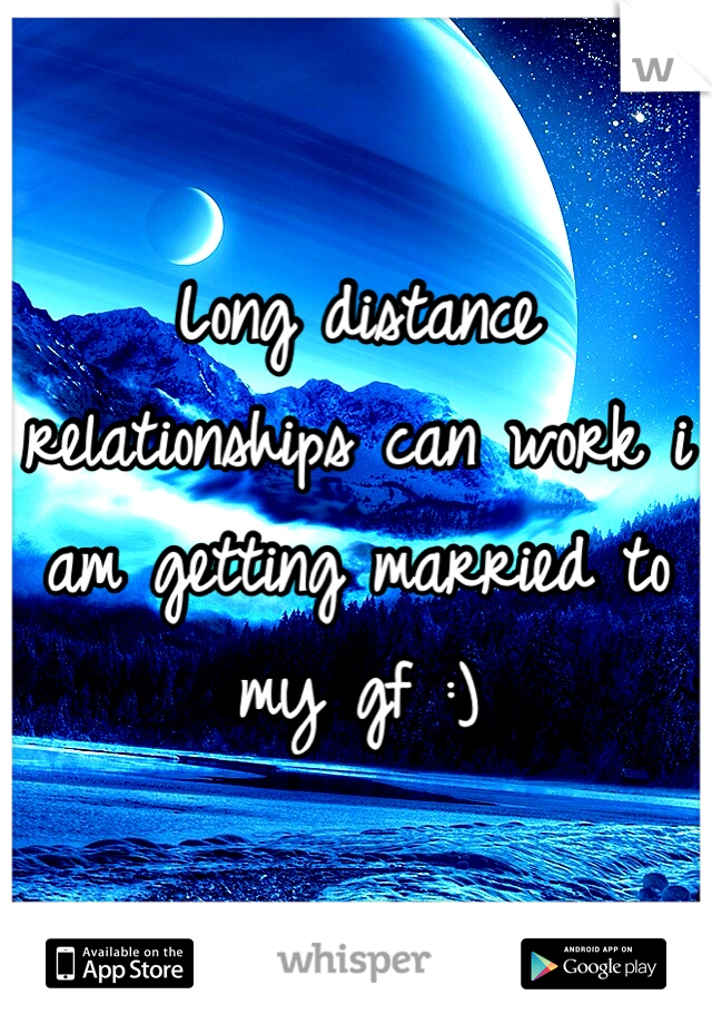 Long distance relationships can work i am getting married to my gf :)